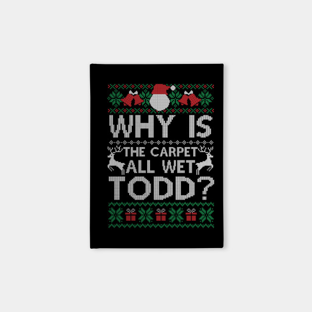 Why Is The Carpet All Wet Todd Funny Christmas Gift