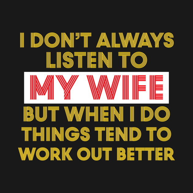 I Don't Always Listen To My Wife But When I Do Things Tend ...