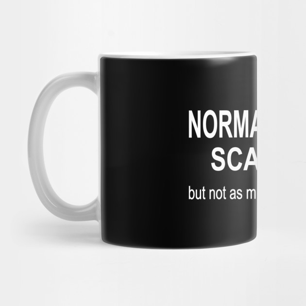 Normal people scare me but not as much as I scare them