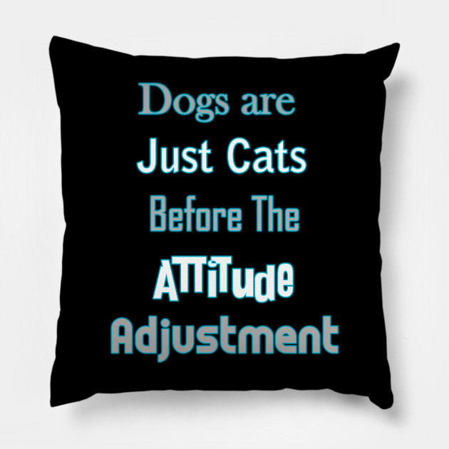 Dogs Are Just Cats Before An Attitude Adjustment Attitude
