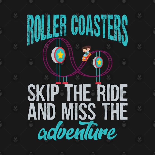 Roller Coasters. Skip the ride and miss the adventure