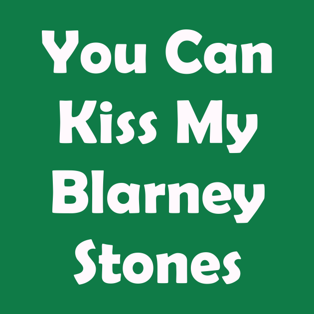 You Can Kiss My Blarney Stones. Funny St Patricks Day