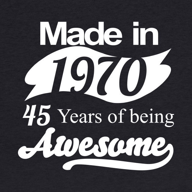 Made in 1970... 45 Years of being Awesome