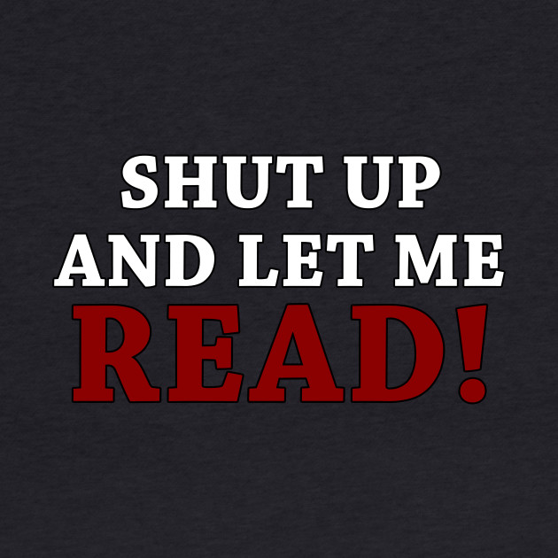 Shut up and let me READ