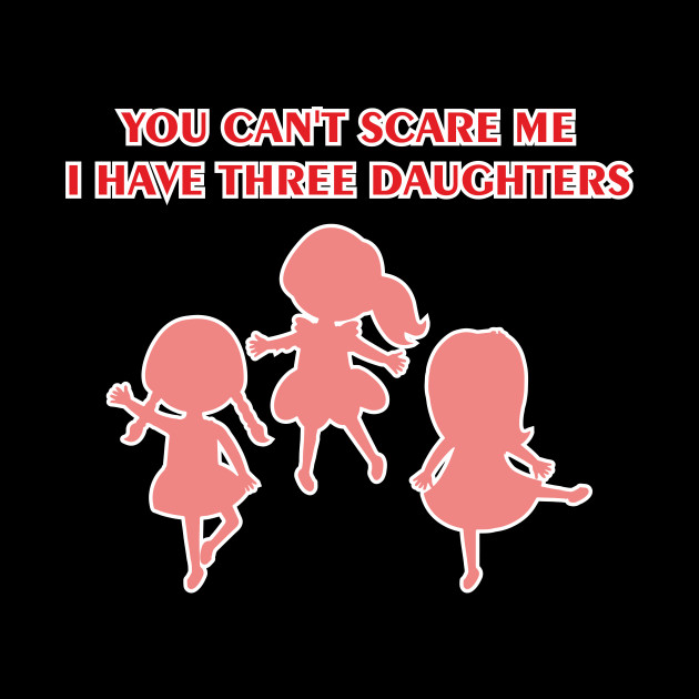 fee4f02dc7123 You Can't Scare Me I Have Three Daughters Shirt Father's Day Mother's Day  Dad Papa Mom Mommy Gift
