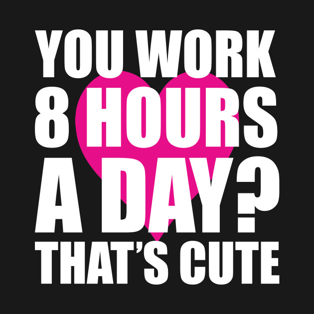 You Work 8 Hours a Day? That's Cute