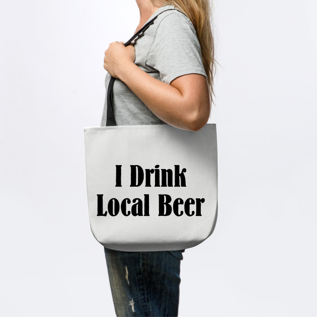 I Drink Local Beer T Shirt