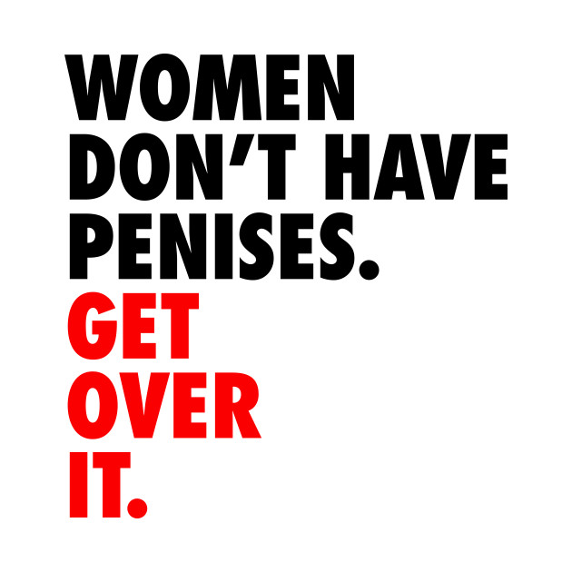 Women don't have penises. Get over it.