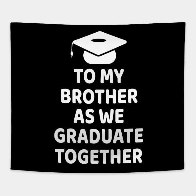 To My Brother As We Graduate Together Graduate Student Tapestry Teepublic