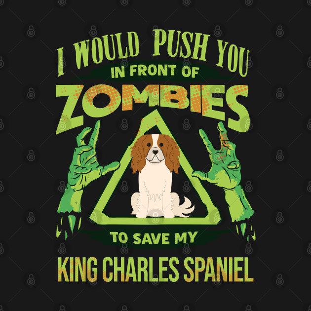 I Would Push You In Front Of Zombies To Save My King Charles Spaniel - Gift For King Charles Spaniel Owner King Charles Spaniel Lover