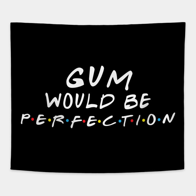Gum Would Be Perfection Friends Funny Quotes