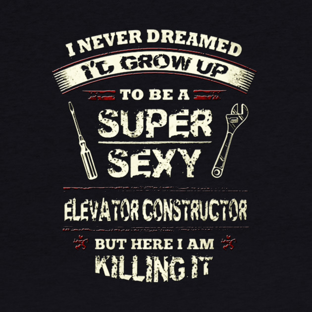 I never dreamed I'd grow up to be a super sexy elevator constructor