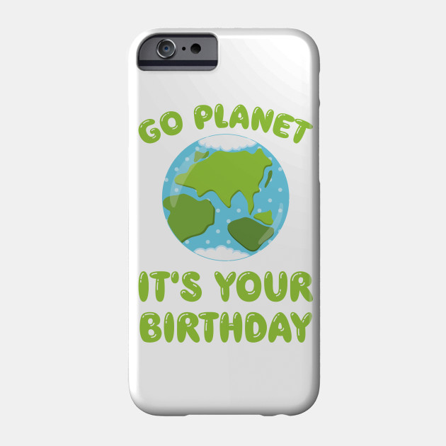 Go Planet It's Your Birthday Earth Day graphic Phone Case