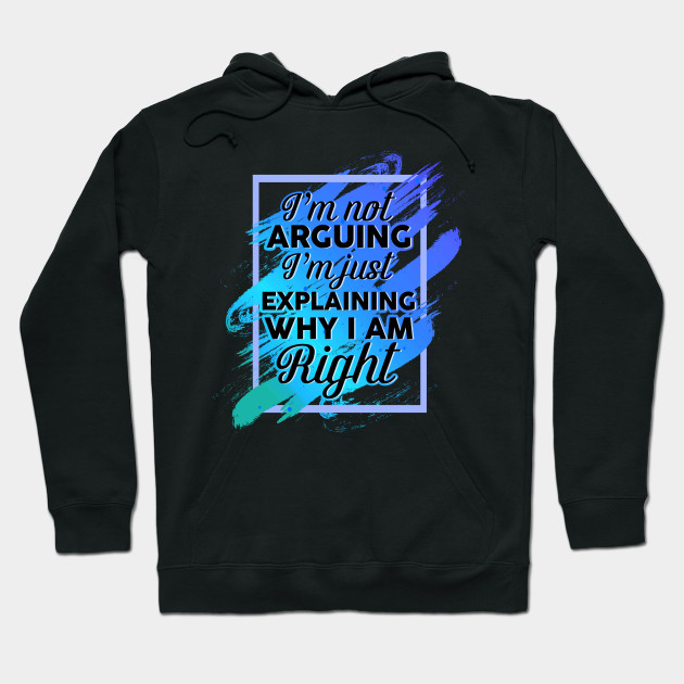 I/'m Not Arguing I/'m Just Explaining Why I/'m Right Funny Gift Hoodie Hooded Top