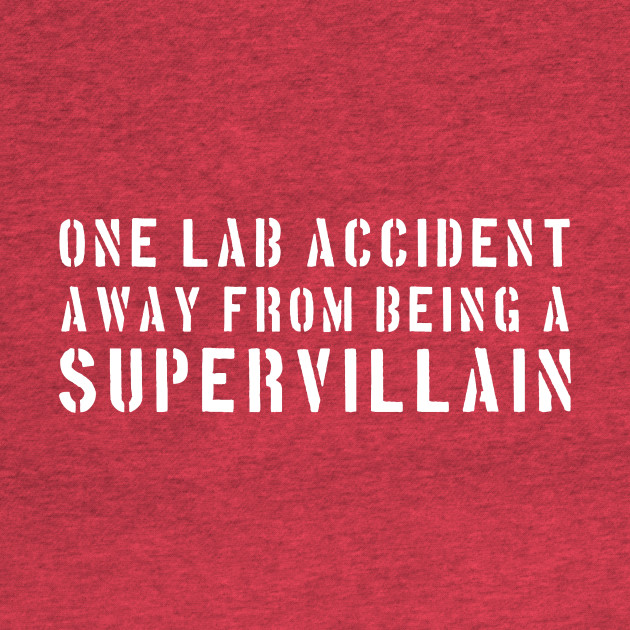 One lab accident away from being a supervillain