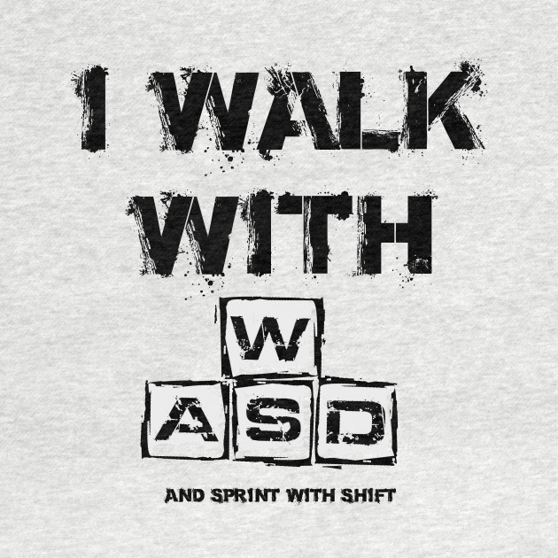 I WALK WITH WASD (And sprint with shift)