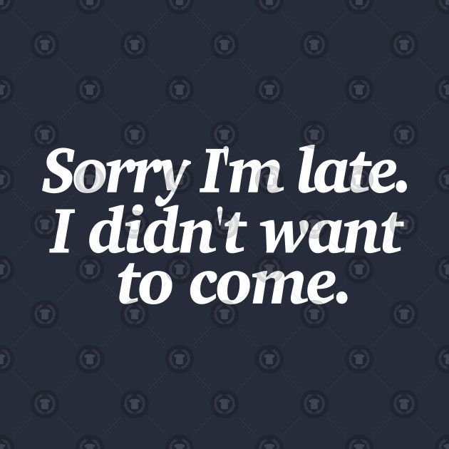 Sorry I'm late. I didn't want to come - Funny Introvert statement design