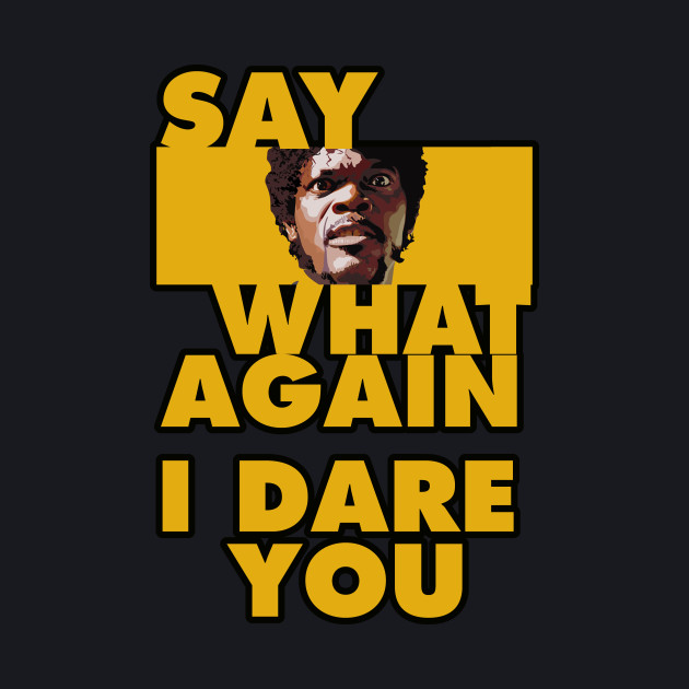 Say what again, i dare you.