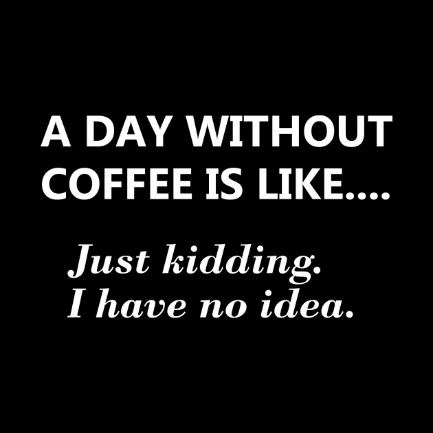 A day without coffee is like....