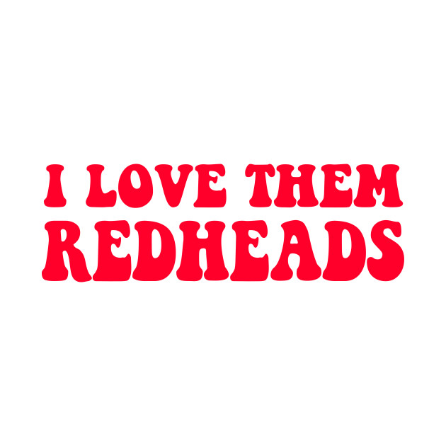 28b2a19b7 Dazed And Confused - I Love Them Redheads - You Just Gotta Keep ...
