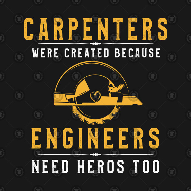 Carpenters Were Created Because Engineers Need Heros Shirt
