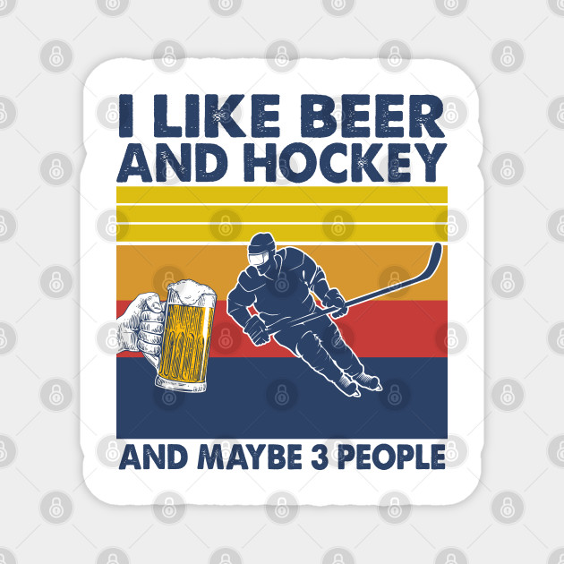 I like beer and hockey and maybe 3 perople