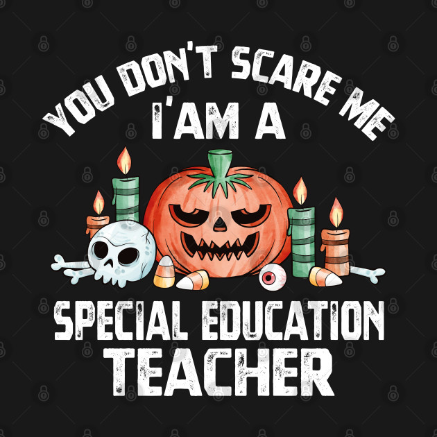 you don't scare me i'm a Special Ed education Teacher