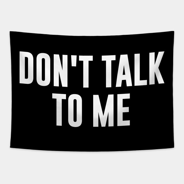 Don't talk to me