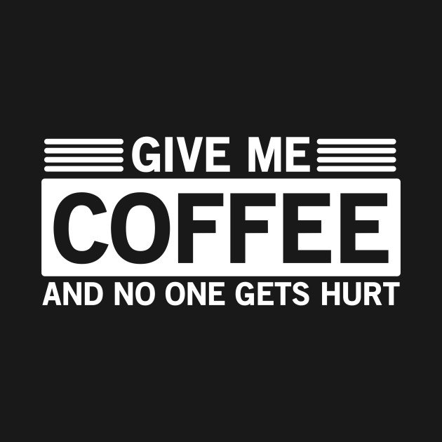 Give Me Coffee and No One Gets Hurt Funny Quote Sassy Quote Funny Womens  Tshirt
