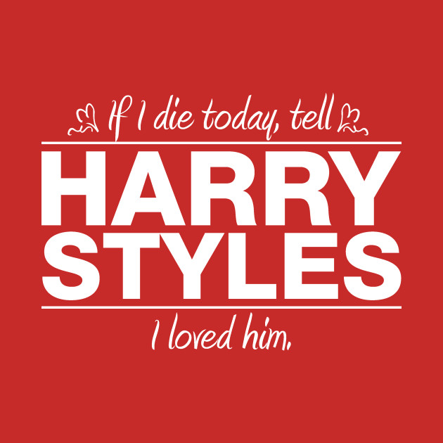 f796d28f4 If I Die Today Tell Harry Styles I Loved Him - One Direction - T ...