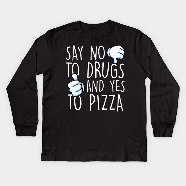 dfc3fb0f0 Say No To Drugs Yes To Pizza - Pizza - Kids Long Sleeve T-Shirt ...