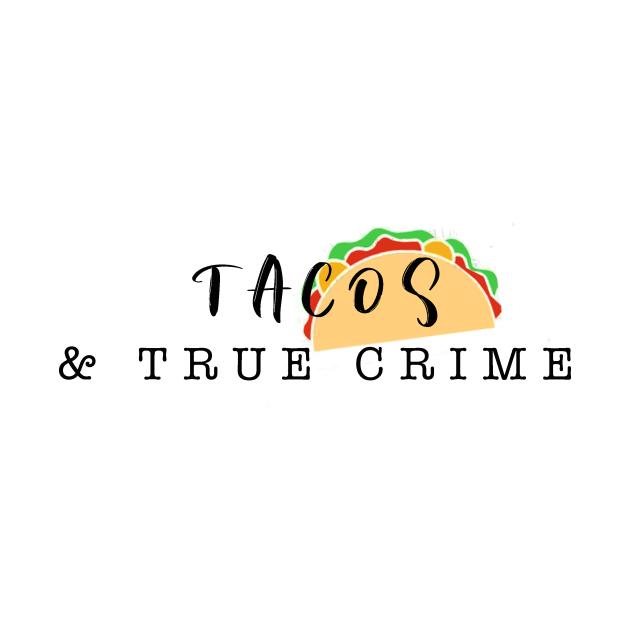 Tacos and True Crime
