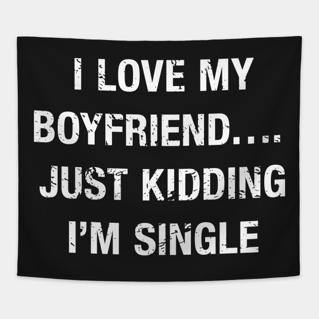 Funny I Love My BoyfriendJust Kidding I'm Single Funny Single Gorgeous Single Quotes