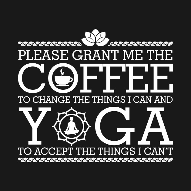 Please Grant Me the Coffee to Change the Things I Can and Yoga to Accept the Things I Can't