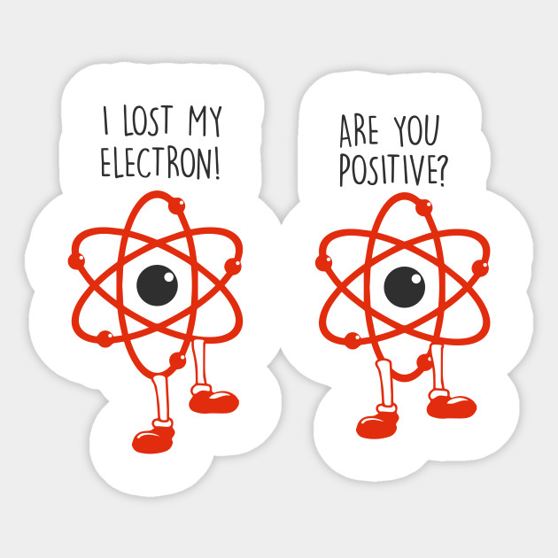 b3b41c35f I lost an electron are you positive? - Electrons Joke - Electronians - Geek  electron Funny Sticker