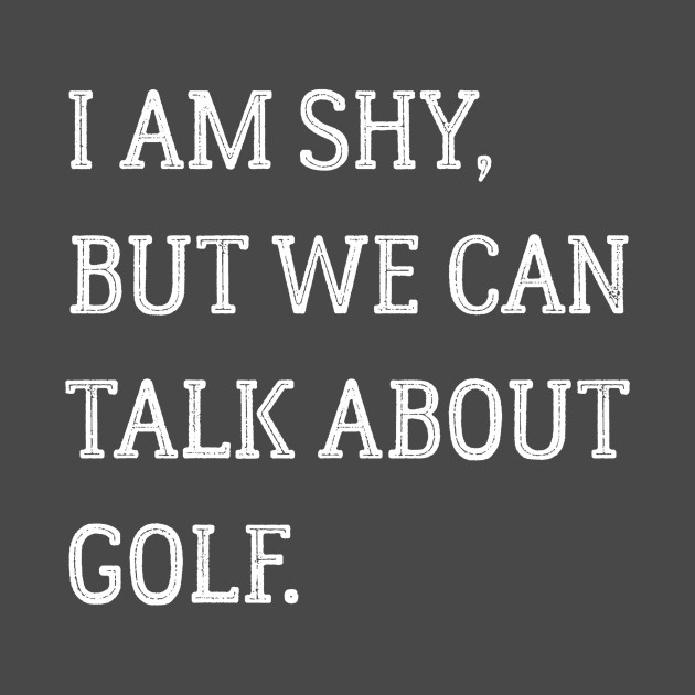 I am shy but we can talk about golf