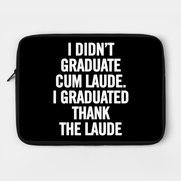 I Didn't Graduate Cum Laude. I Graduated Thank The Laude