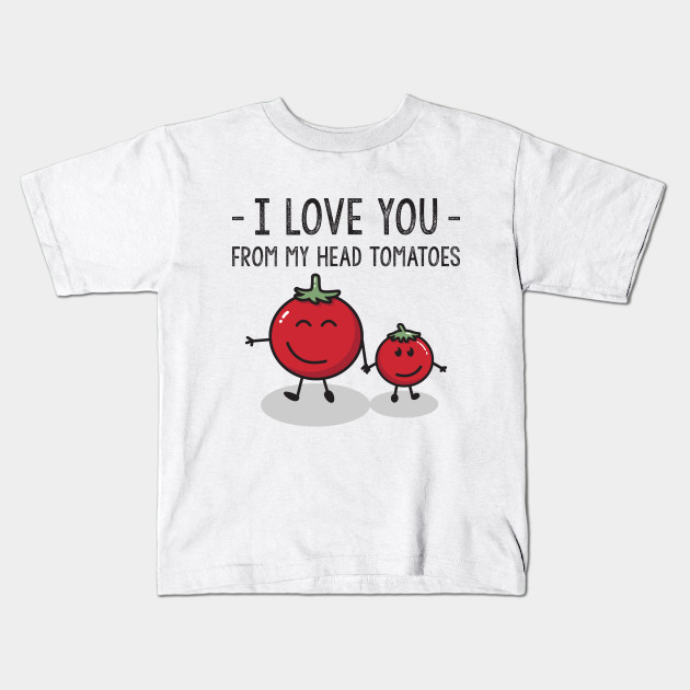Child   I Love You From My Head Tomatoes   Funny Vegetable Quote Kids T- Shirt a6e482ba5869