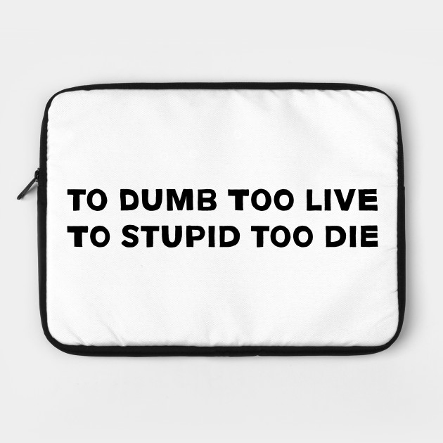 to dumb too live to stupid too die