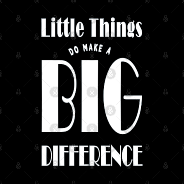 Little Things Make A Big Difference