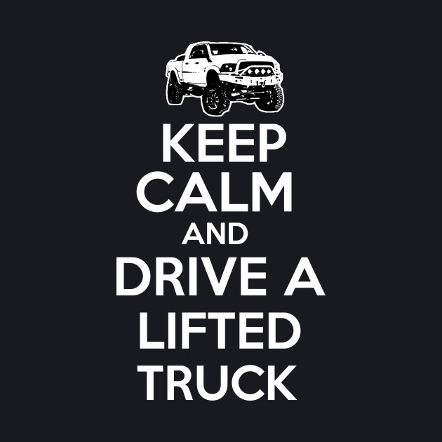 KEEP CALM AND DRIVE A LIFTED TRUCK