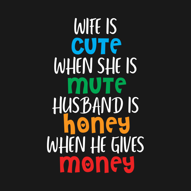 Wife is cute when she is mute, Husband is honey when he gives money