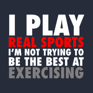 I Play Real Sports I'm Not Trying To Be The Best At Exercising t-shirts