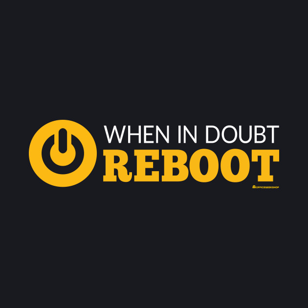 WHEN IN DOUBT REBOOT
