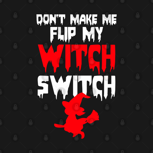Halloween shirt Dont make me flip my Witch switch