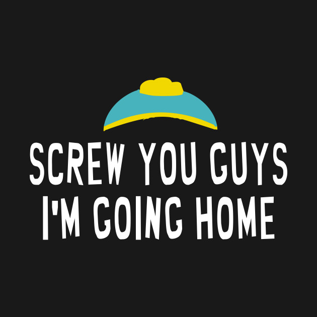 Screw You Guys Im Going Home South Park Quote South Park Kids