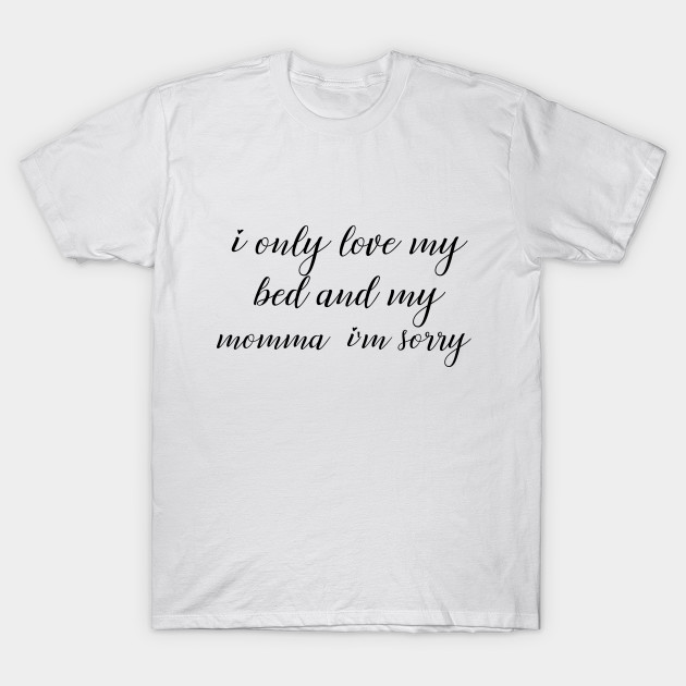Funny quotes i only love my bed and my momma i\'m sorry tshirt