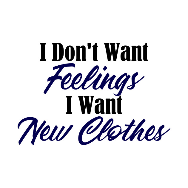 Want New Clothes Not Feelings Funny Emo Sarcastic