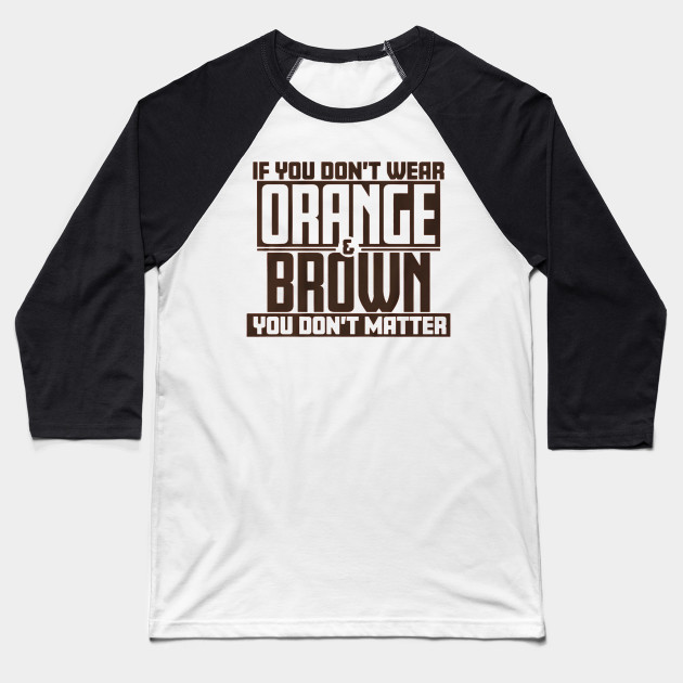 If You Don't Wear Orange and Brown You Don't Matter Baseball T-Shirt