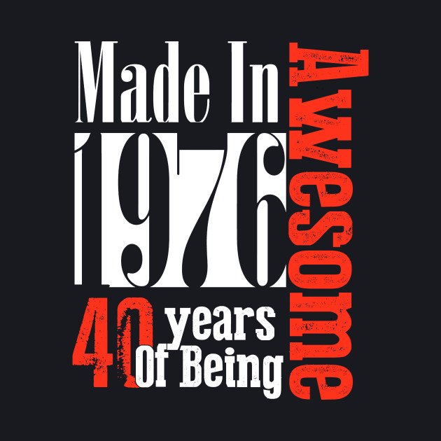 Made In 1976 40 Years of being Awesome